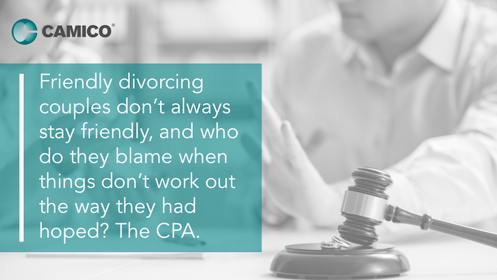 Friendly divorcing couples don't always stay friendly, and who do they blame when things don't work out the way they had hoped? The CPA.